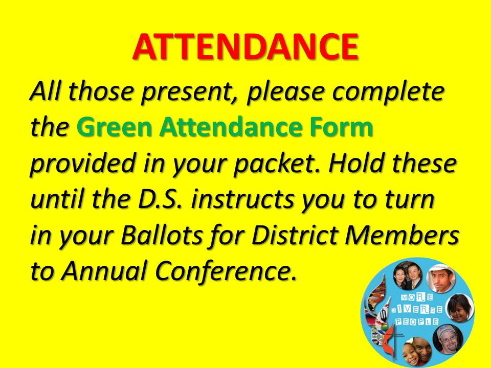 ATTENDANCE All those present, please complete the Green Attendance Form provided in your packet. Hold these until the D.S. instructs you to turn in yo