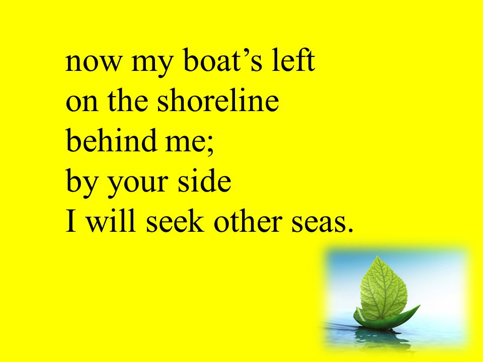 now my boat's left on the shoreline behind me; by your side I will seek other seas.
