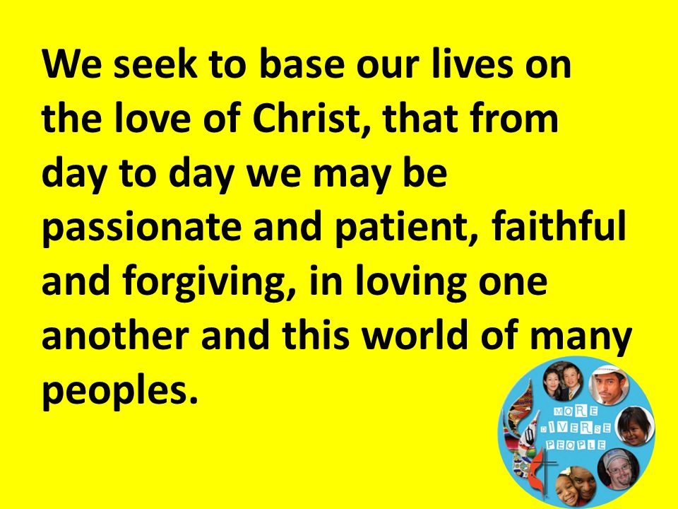 We seek to base our lives on the love of Christ, that from day to day we may be passionate and patient, faithful and forgiving, in loving one another