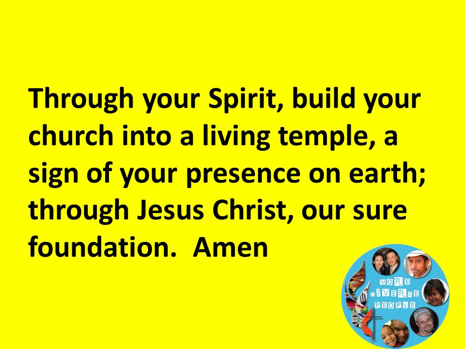 Through your Spirit, build your church into a living temple, a sign of your presence on earth; through Jesus Christ, our sure foundation. Amen
