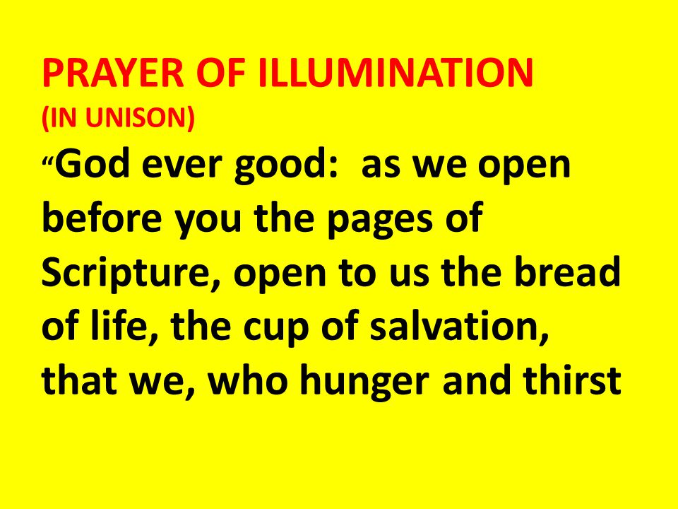PRAYER OF ILLUMINATION (IN UNISON) God ever good: as we open before you the pages of Scripture, open to us the bread of life, the cup of salvation, that we, who hunger and thirst