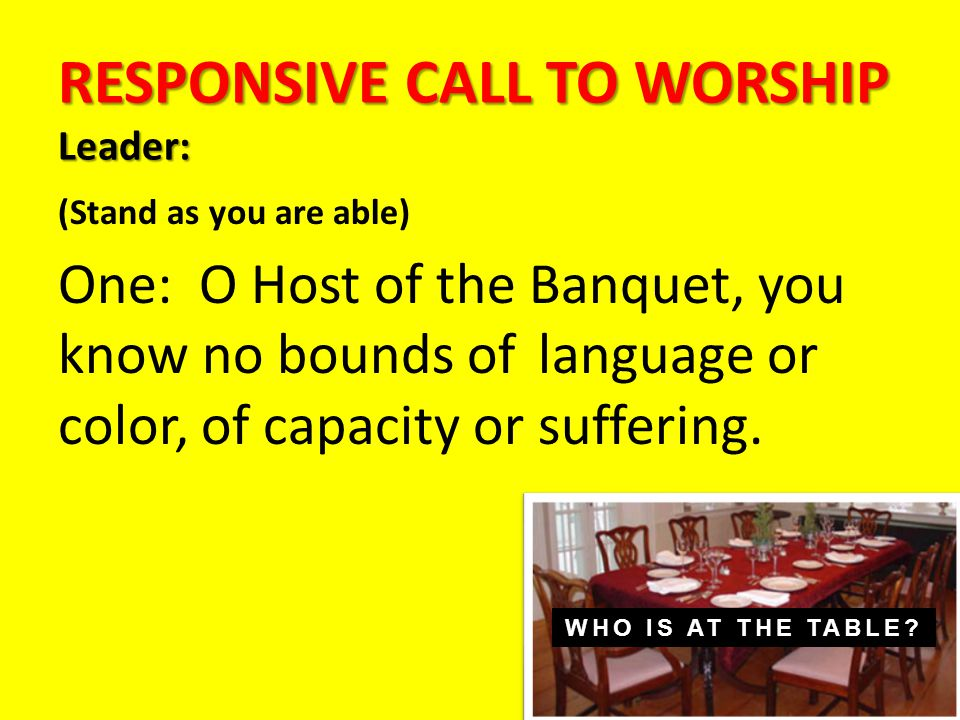 RESPONSIVE CALL TO WORSHIP Leader: (Stand as you are able) One: O Host of the Banquet, you know no bounds of language or color, of capacity or suffering.