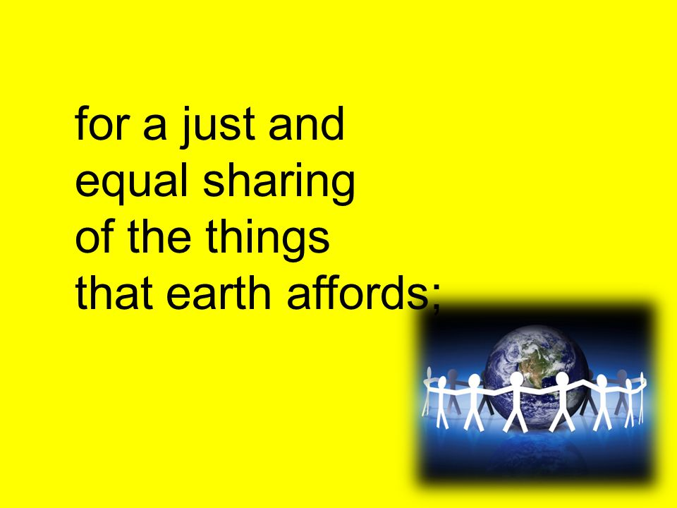 for a just and equal sharing of the things that earth affords;