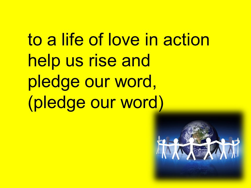 to a life of love in action help us rise and pledge our word, (pledge our word)