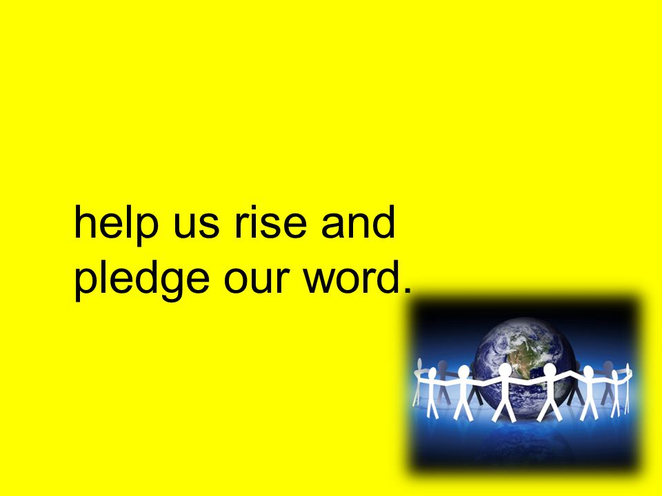help us rise and pledge our word.