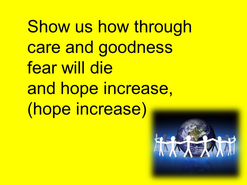 Show us how through care and goodness fear will die and hope increase, (hope increase)