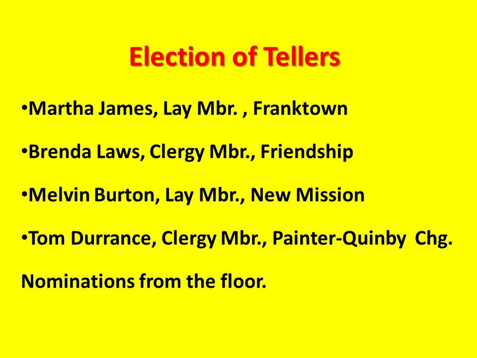 Election of Tellers Martha James, Lay Mbr., Franktown Brenda Laws, Clergy Mbr., Friendship Melvin Burton, Lay Mbr., New Mission Tom Durrance, Clergy Mbr., Painter-Quinby Chg.