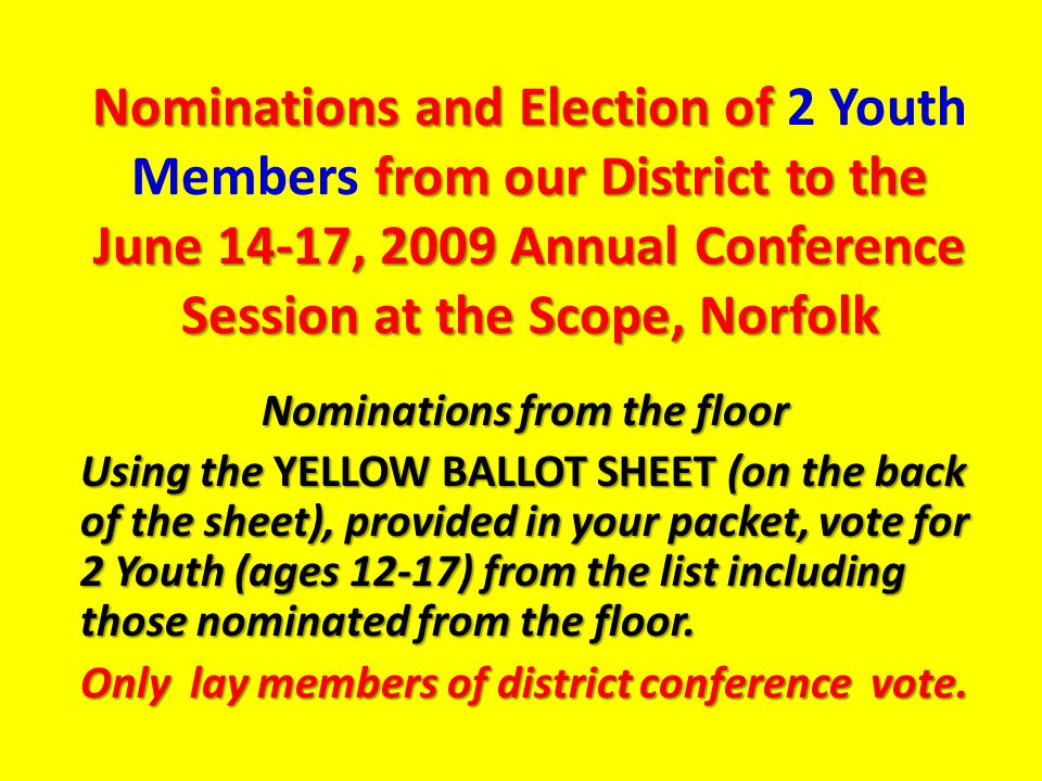 Nominations and Election of from our District to the June 14-17, 2009 Annual Conference Session at the Scope, Norfolk Nominations and Election of 2 Youth Members from our District to the June 14-17, 2009 Annual Conference Session at the Scope, Norfolk Nominations from the floor Using the YELLOW BALLOT SHEET (on the back of the sheet), provided in your packet, vote for 2 Youth (ages 12-17) from the list including those nominated from the floor.