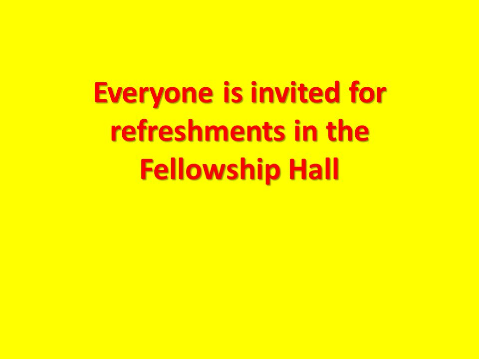 Everyone is invited for refreshments in the Fellowship Hall
