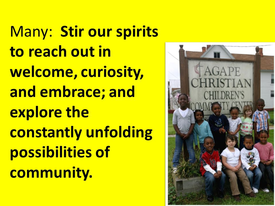Many: Stir our spirits to reach out in welcome, curiosity, and embrace; and explore the constantly unfolding possibilities of community.