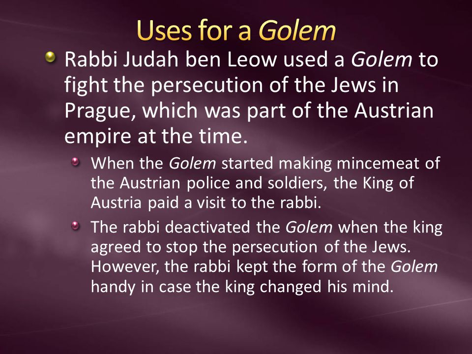 Rabbi Judah ben Leow used a Golem to fight the persecution of the Jews in Prague, which was part of the Austrian empire at the time. When the Golem st