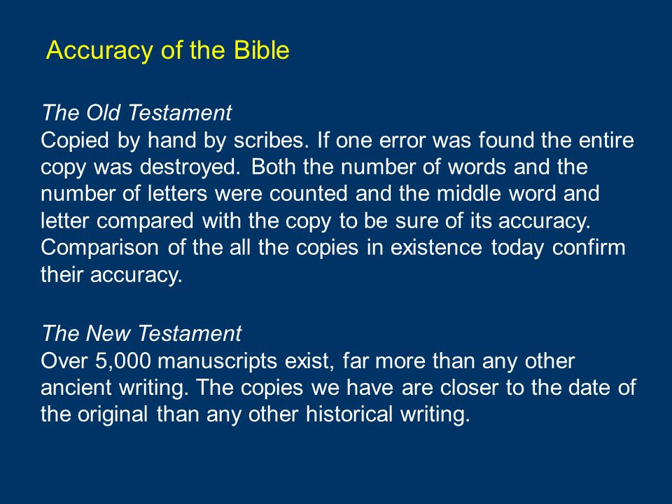 Accuracy of the Bible The Old Testament Copied by hand by scribes. If one error was found the entire copy was destroyed. Both the number of words and