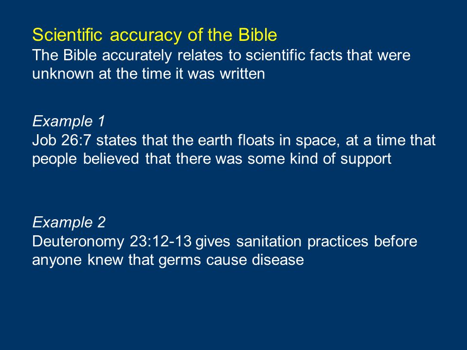 Scientific accuracy of the Bible The Bible accurately relates to scientific facts that were unknown at the time it was written Example 1 Job 26:7 states that the earth floats in space, at a time that people believed that there was some kind of support Example 2 Deuteronomy 23:12-13 gives sanitation practices before anyone knew that germs cause disease