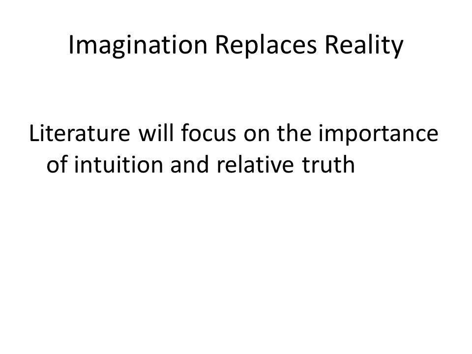 Imagination Replaces Reality Literature will focus on the importance of intuition and relative truth