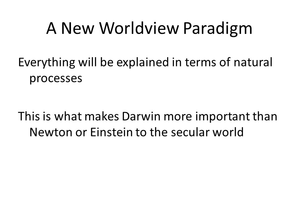 A New Worldview Paradigm Everything will be explained in terms of natural processes This is what makes Darwin more important than Newton or Einstein to the secular world