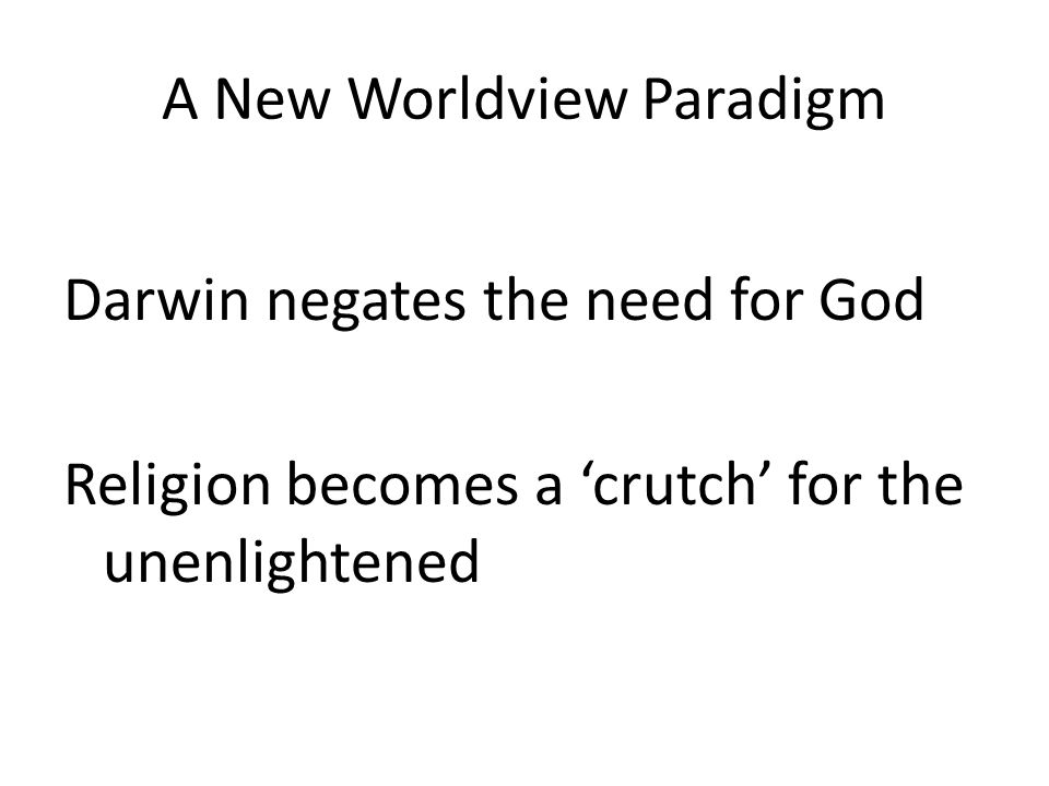 A New Worldview Paradigm Darwin negates the need for God Religion becomes a 'crutch' for the unenlightened
