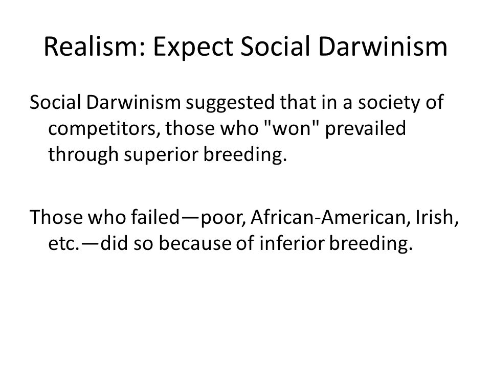 Realism: Expect Social Darwinism Social Darwinism suggested that in a society of competitors, those who won prevailed through superior breeding.