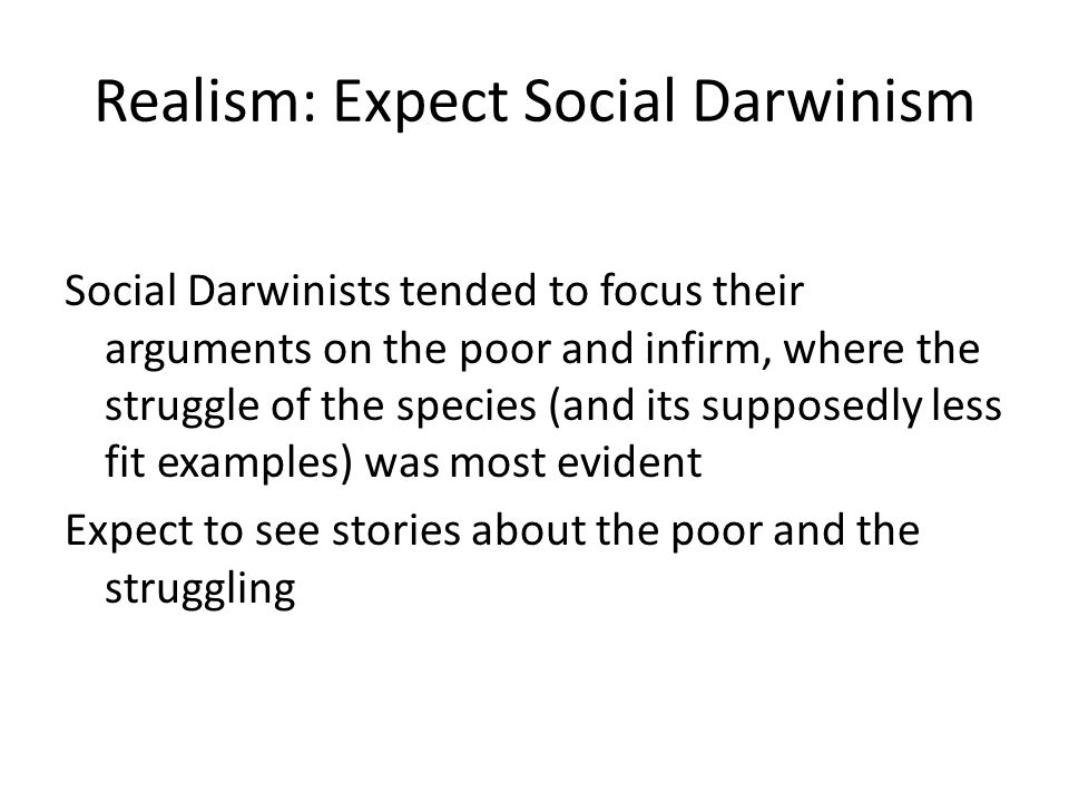 Realism: Expect Social Darwinism Social Darwinists tended to focus their arguments on the poor and infirm, where the struggle of the species (and its supposedly less fit examples) was most evident Expect to see stories about the poor and the struggling