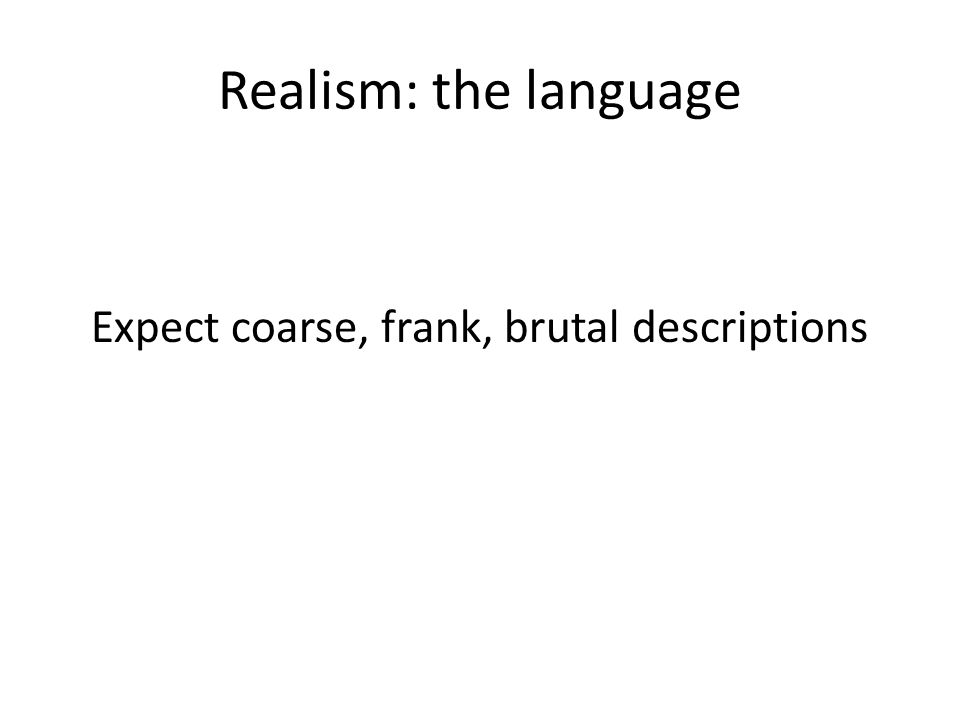 Realism: the language Expect coarse, frank, brutal descriptions