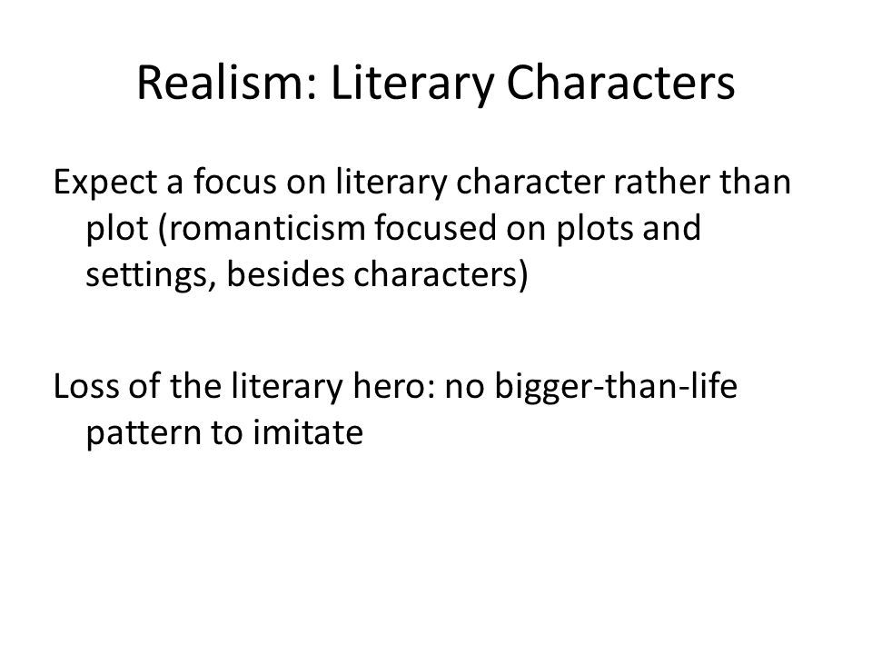 Realism: Literary Characters Expect a focus on literary character rather than plot (romanticism focused on plots and settings, besides characters) Loss of the literary hero: no bigger-than-life pattern to imitate