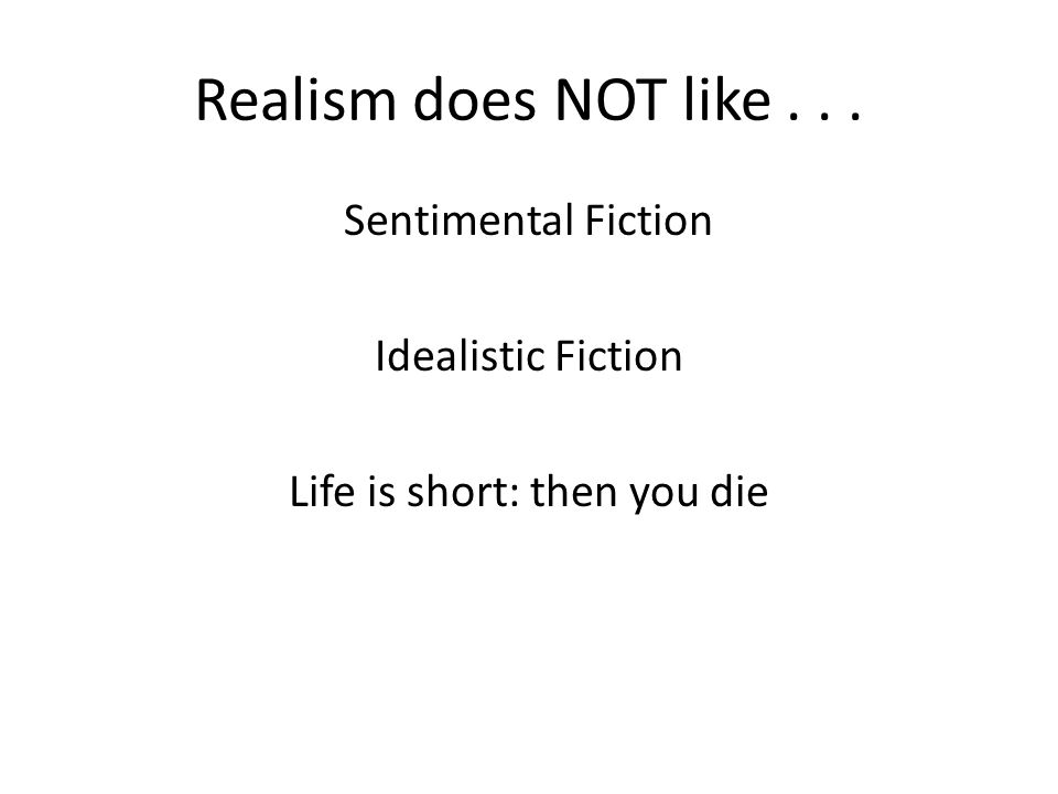 Realism does NOT like... Sentimental Fiction Idealistic Fiction Life is short: then you die