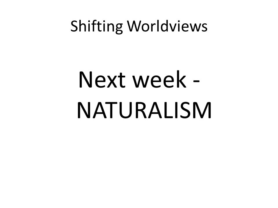 Shifting Worldviews Next week - NATURALISM