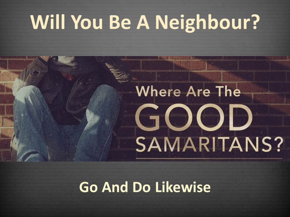 Will You Be A Neighbour Go And Do Likewise
