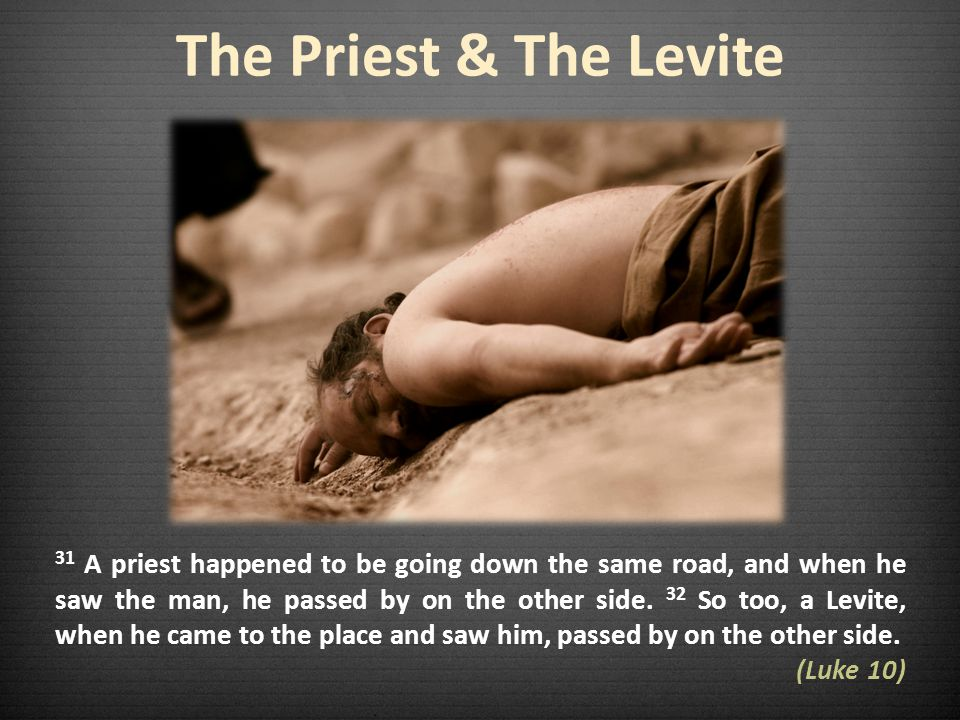 The Priest & The Levite 31 A priest happened to be going down the same road, and when he saw the man, he passed by on the other side.