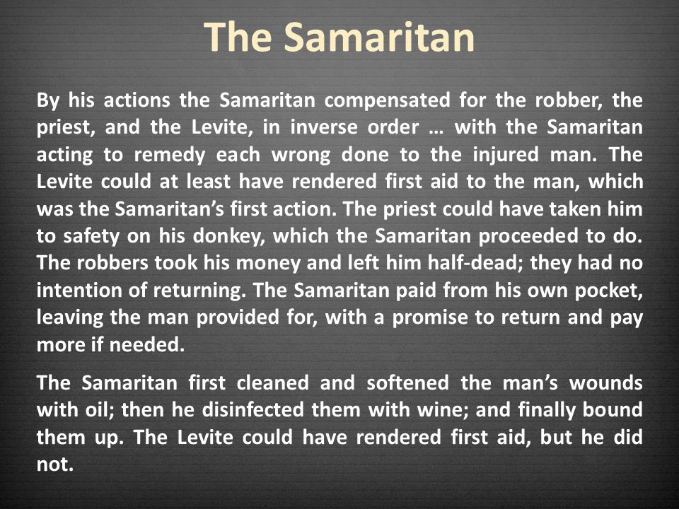 The Samaritan By his actions the Samaritan compensated for the robber, the priest, and the Levite, in inverse order … with the Samaritan acting to remedy each wrong done to the injured man.