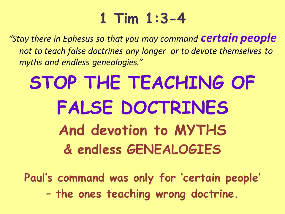 1 Tim 1:3-4 Stay there in Ephesus so that you may command certain people not to teach false doctrines any longer or to devote themselves to myths and endless genealogies. STOP THE TEACHING OF FALSE DOCTRINES And devotion to MYTHS & endless GENEALOGIES Paul's command was only for 'certain people' – the ones teaching wrong doctrine.
