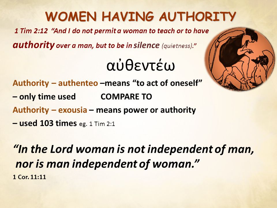 WOMEN HAVING AUTHORITY 1 Tim 2:12 And I do not permit a woman to teach or to have authority over a man, but to be in silence (quietness). αὐθεντέω Authority – authenteo –means to act of oneself – only time used COMPARE TO Authority – exousia – means power or authority – used 103 times eg.
