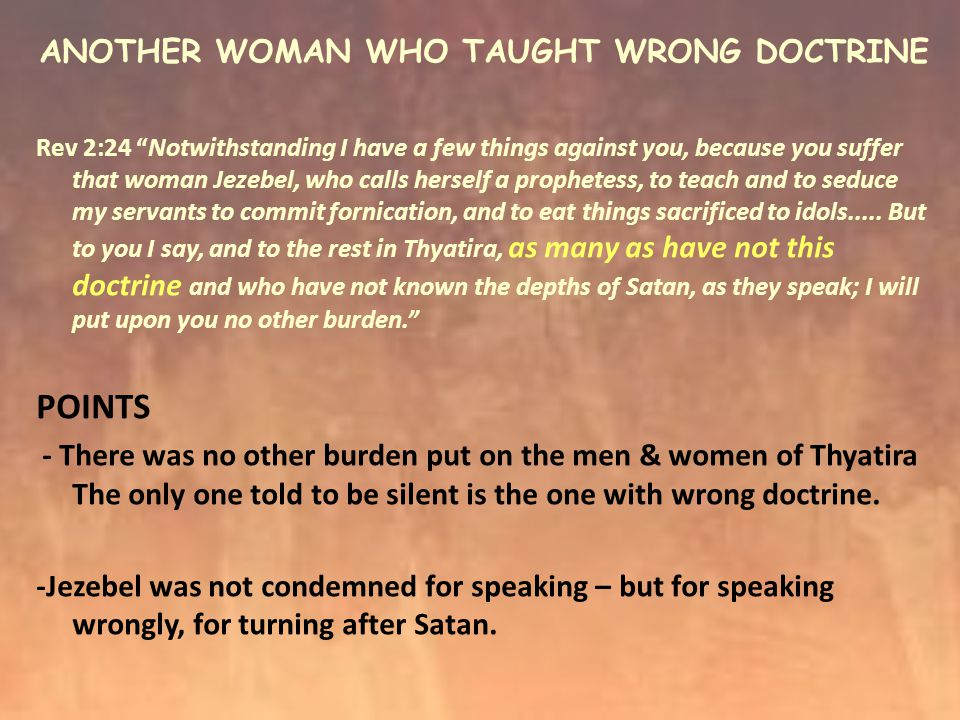 ANOTHER WOMAN WHO TAUGHT WRONG DOCTRINE Rev 2:24 Notwithstanding I have a few things against you, because you suffer that woman Jezebel, who calls herself a prophetess, to teach and to seduce my servants to commit fornication, and to eat things sacrificed to idols.....