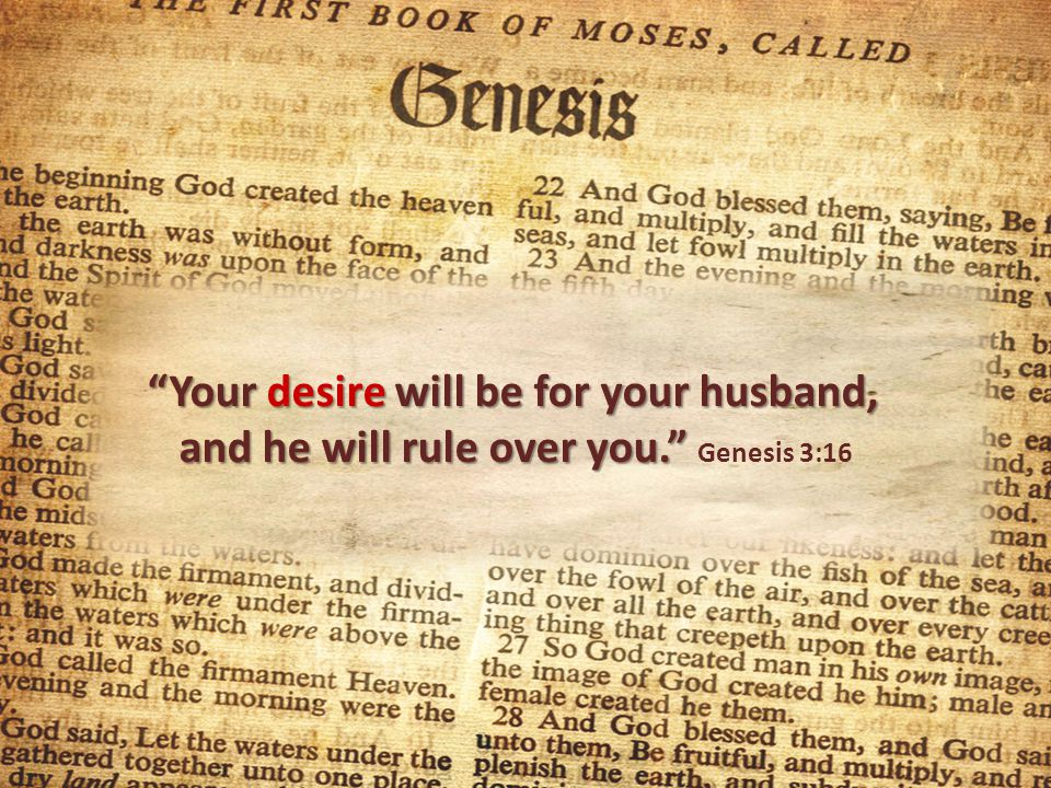 Your desire will be for your husband, and he will rule over you. Your desire will be for your husband, and he will rule over you. Genesis 3:16