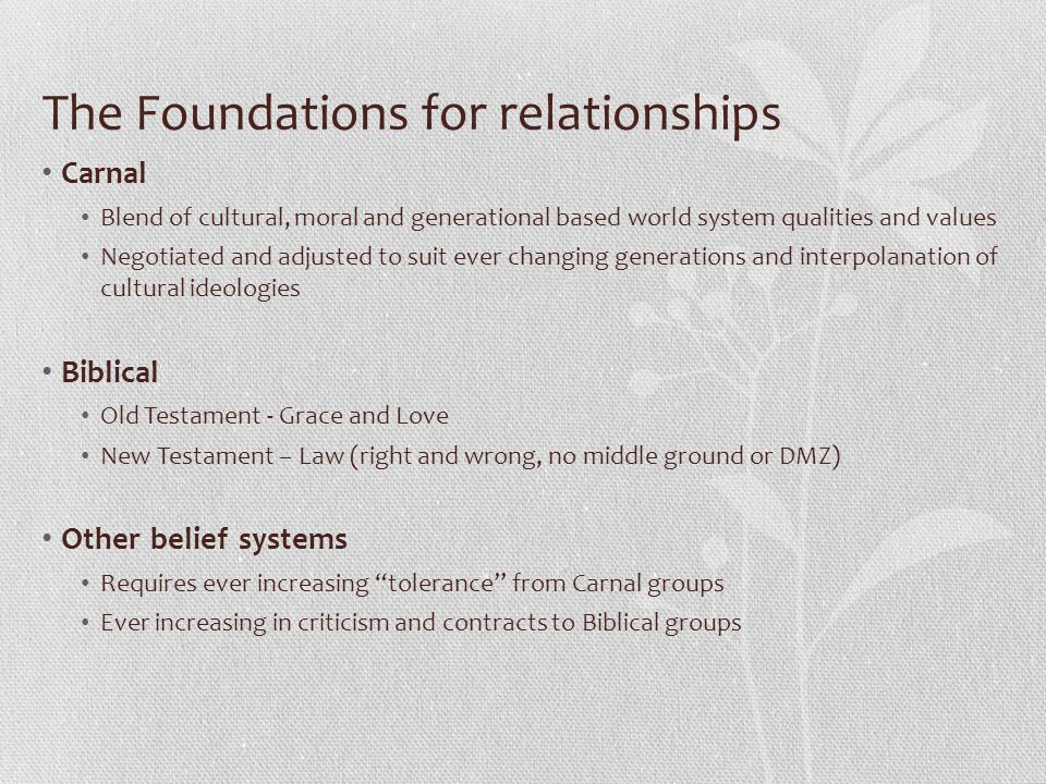 The Foundations for relationships Carnal Blend of cultural, moral and generational based world system qualities and values Negotiated and adjusted to suit ever changing generations and interpolanation of cultural ideologies Biblical Old Testament - Grace and Love New Testament – Law (right and wrong, no middle ground or DMZ) Other belief systems Requires ever increasing tolerance from Carnal groups Ever increasing in criticism and contracts to Biblical groups