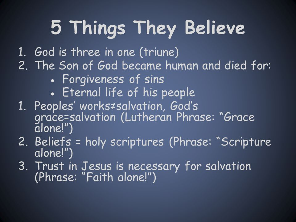 5 Things They Believe 1.God is three in one (triune) 2.The Son of God became human and died for: ●Forgiveness of sins ●Eternal life of his people 1.Peoples' works≠salvation, God's grace=salvation (Lutheran Phrase: Grace alone! ) 2.Beliefs = holy scriptures (Phrase: Scripture alone! ) 3.Trust in Jesus is necessary for salvation (Phrase: Faith alone! )