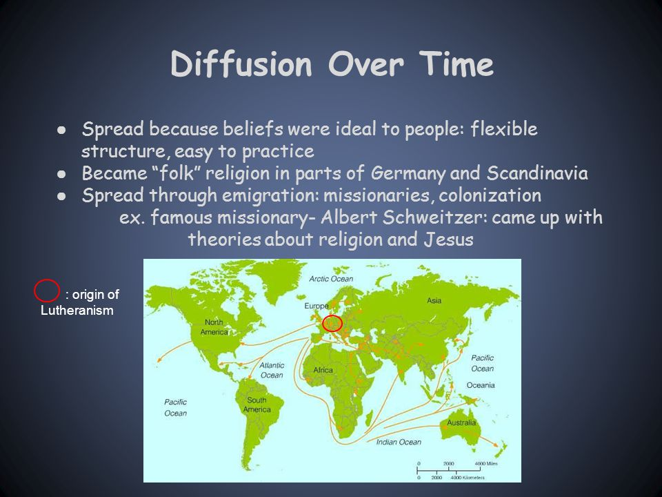 Diffusion Over Time ● Spread because beliefs were ideal to people: flexible structure, easy to practice ● Became folk religion in parts of Germany and Scandinavia ● Spread through emigration: missionaries, colonization ex.