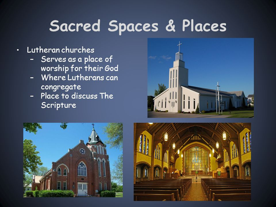 Sacred Spaces & Places Lutheran churches –Serves as a place of worship for their God –Where Lutherans can congregate –Place to discuss The Scripture
