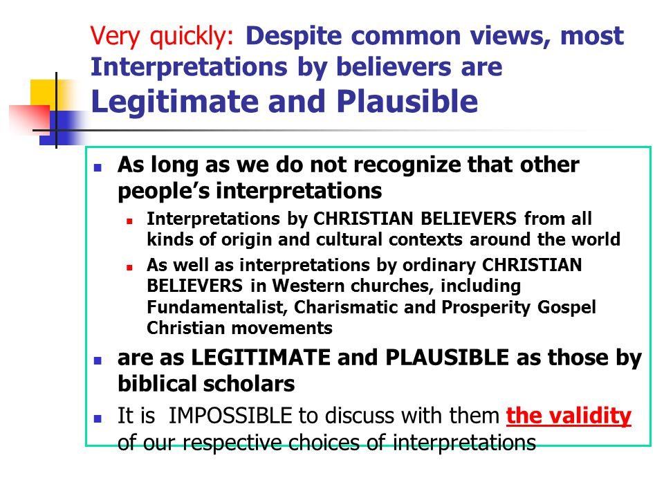 Very quickly: Despite common views, most Interpretations by believers are Legitimate and Plausible As long as we do not recognize that other people's interpretations Interpretations by CHRISTIAN BELIEVERS from all kinds of origin and cultural contexts around the world As well as interpretations by ordinary CHRISTIAN BELIEVERS in Western churches, including Fundamentalist, Charismatic and Prosperity Gospel Christian movements are as LEGITIMATE and PLAUSIBLE as those by biblical scholars It is IMPOSSIBLE to discuss with them the validity of our respective choices of interpretations
