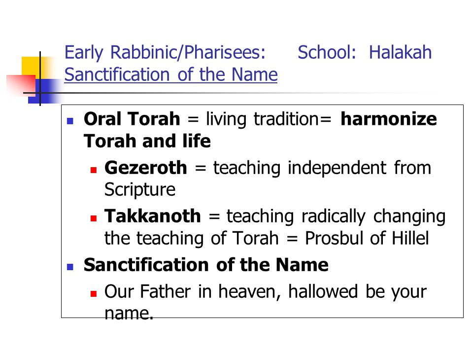 Early Rabbinic/Pharisees: School: Halakah Sanctification of the Name Oral Torah = living tradition= harmonize Torah and life Gezeroth = teaching independent from Scripture Takkanoth = teaching radically changing the teaching of Torah = Prosbul of Hillel Sanctification of the Name Our Father in heaven, hallowed be your name.
