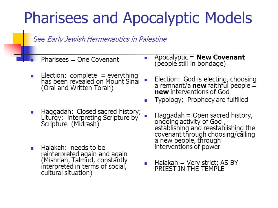 Pharisees and Apocalyptic Models See Early Jewish Hermeneutics in Palestine Pharisees = One Covenant Election: complete = everything has been revealed on Mount Sinai (Oral and Written Torah) Haggadah: Closed sacred history; Liturgy; interpreting Scripture by Scripture (Midrash) Halakah: needs to be reinterpreted again and again (Mishnah, Talmud, constantly interpreted in terms of social, cultural situation) Apocalyptic = New Covenant (people still in bondage) Election: God is electing, choosing a remnant/a new faithful people = new interventions of God Typology; Prophecy are fulfilled Haggadah = Open sacred history, ongoing activity of God, establishing and reestablishing the covenant through choosing/calling a new people, through interventions of power Halakah = Very strict; AS BY PRIEST IN THE TEMPLE