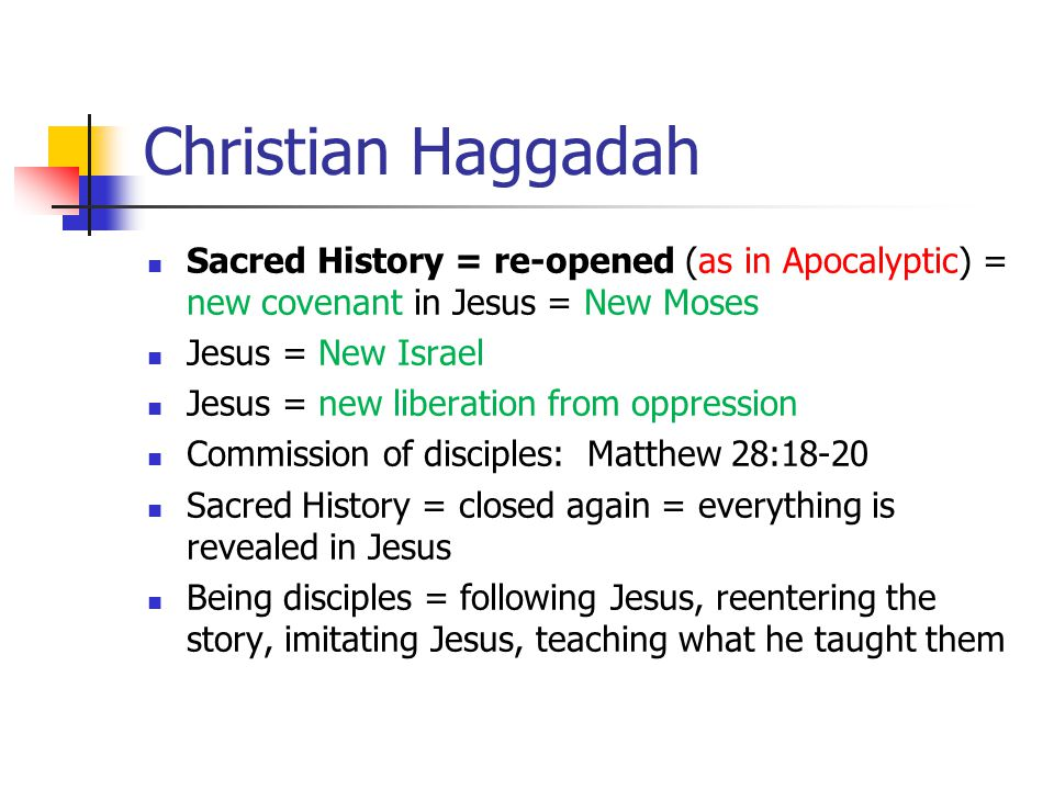 Christian Haggadah Sacred History = re-opened (as in Apocalyptic) = new covenant in Jesus = New Moses Jesus = New Israel Jesus = new liberation from oppression Commission of disciples: Matthew 28:18-20 Sacred History = closed again = everything is revealed in Jesus Being disciples = following Jesus, reentering the story, imitating Jesus, teaching what he taught them