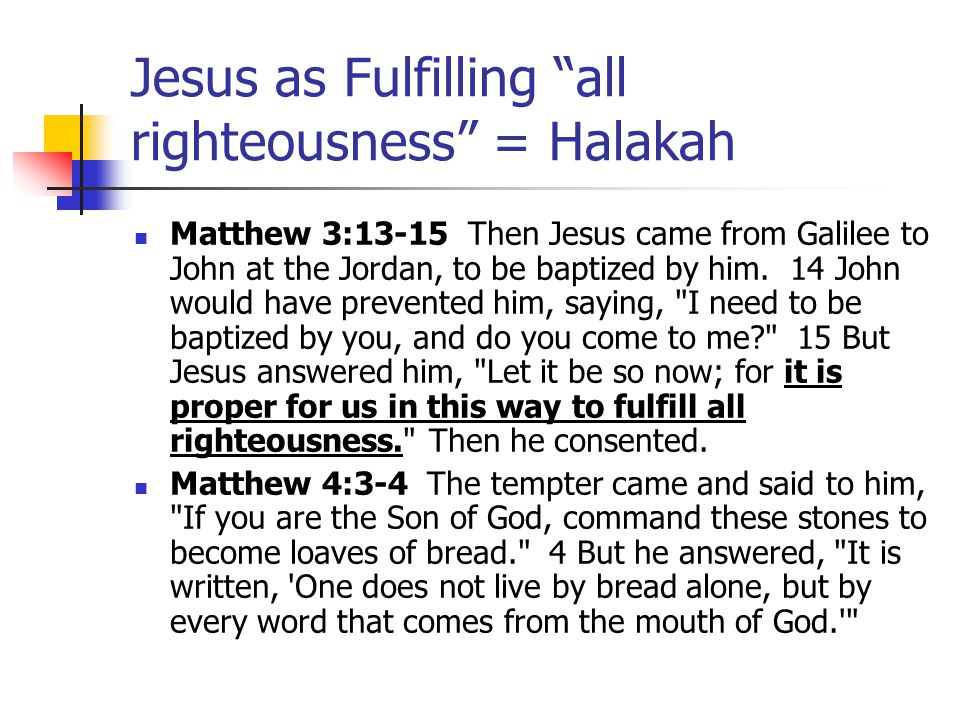 Jesus as Fulfilling all righteousness = New Halakah Matthew 5:17-18 Do not think that I have come to abolish the law or the prophets; I have come not to abolish but to fulfill.