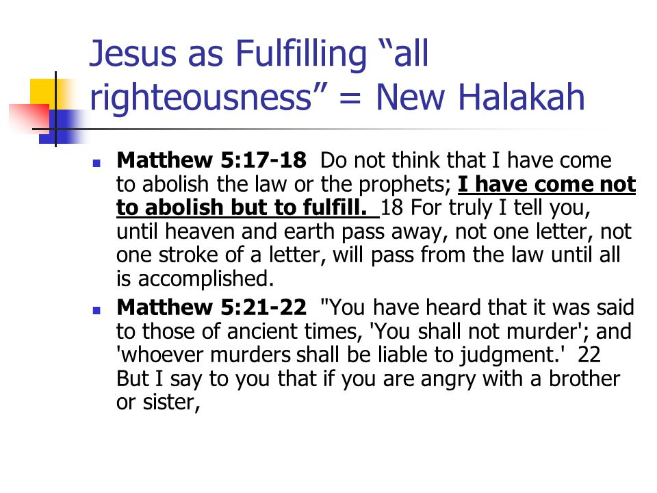 Jesus as Fulfilling all righteousness = New Halakah Matthew 5:38-39 38 You have heard that it was said, An eye for an eye and a tooth for a tooth. [Ex 21:24] 39 But I say to you, Do not resist an evildoer.