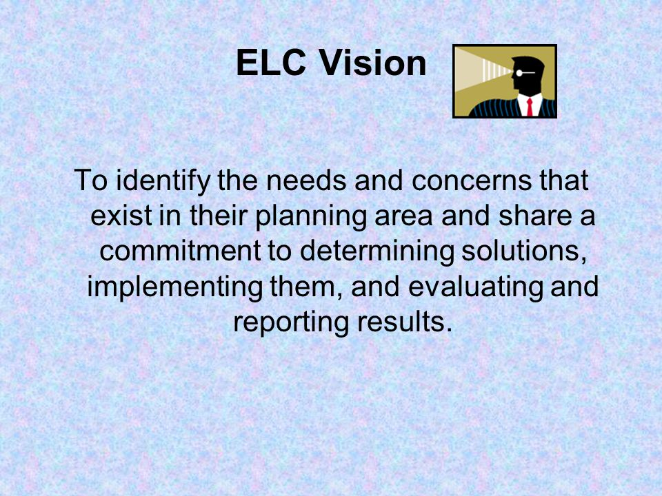 ELC Vision To identify the needs and concerns that exist in their planning area and share a commitment to determining solutions, implementing them, and evaluating and reporting results.