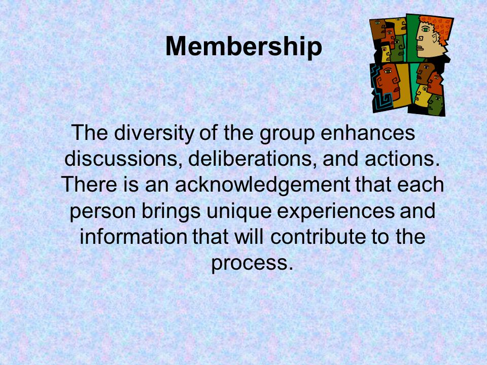 Membership The diversity of the group enhances discussions, deliberations, and actions.