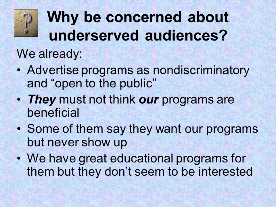 Why be concerned about underserved audiences.