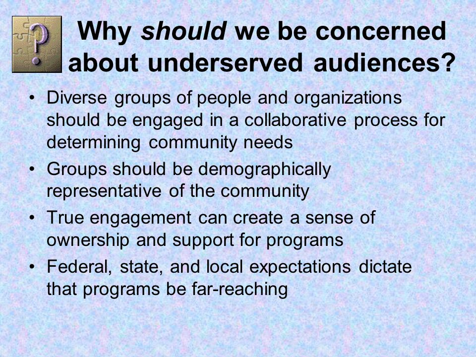 Why should we be concerned about underserved audiences.