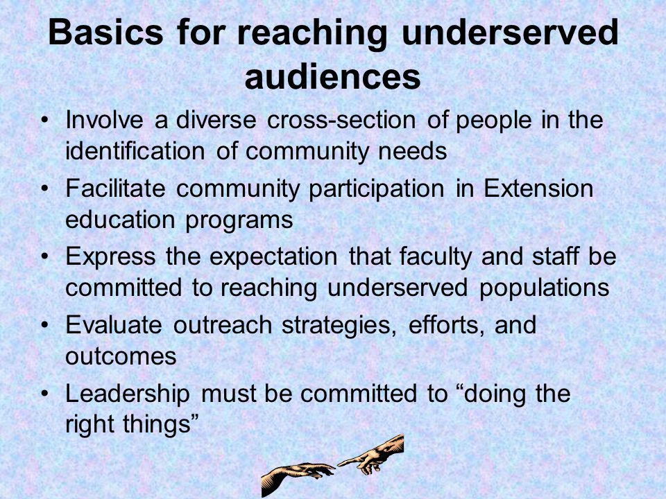 Basics for reaching underserved audiences Involve a diverse cross-section of people in the identification of community needs Facilitate community participation in Extension education programs Express the expectation that faculty and staff be committed to reaching underserved populations Evaluate outreach strategies, efforts, and outcomes Leadership must be committed to doing the right things