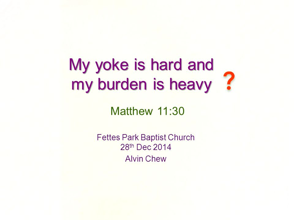 My yoke is hard and my burden is heavy Fettes Park Baptist Church 28 th Dec 2014 Alvin Chew Matthew 11:30