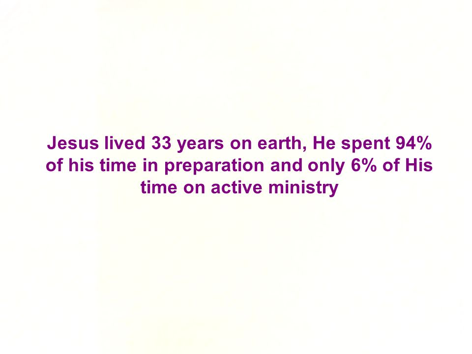 Jesus lived 33 years on earth, He spent 94% of his time in preparation and only 6% of His time on active ministry